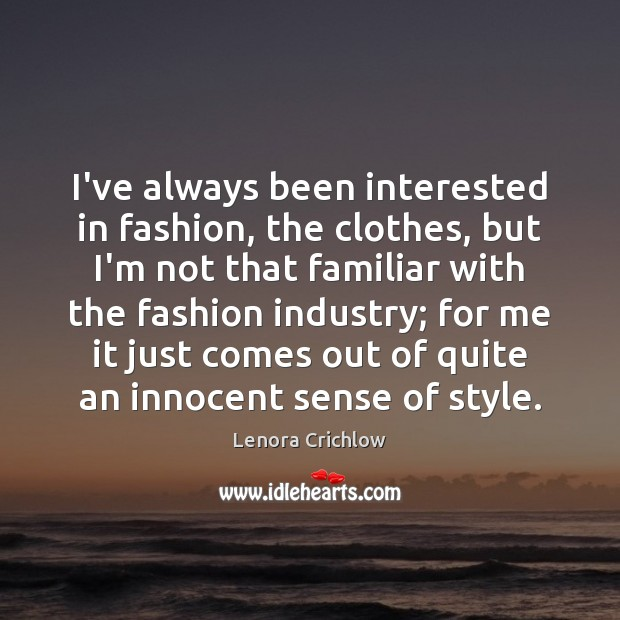 I've always been interested in fashion, the clothes, but I'm not that Image
