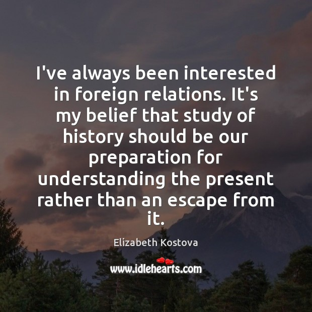 I've always been interested in foreign relations. It's my belief that study Elizabeth Kostova Picture Quote