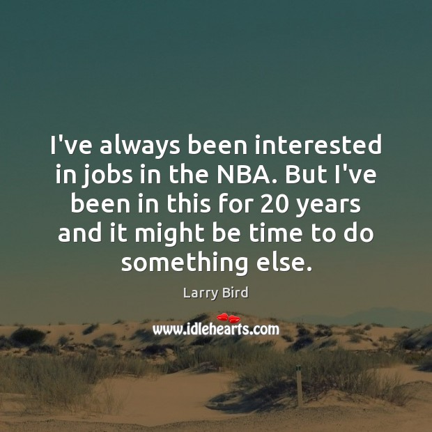 I've always been interested in jobs in the NBA. But I've been Larry Bird Picture Quote