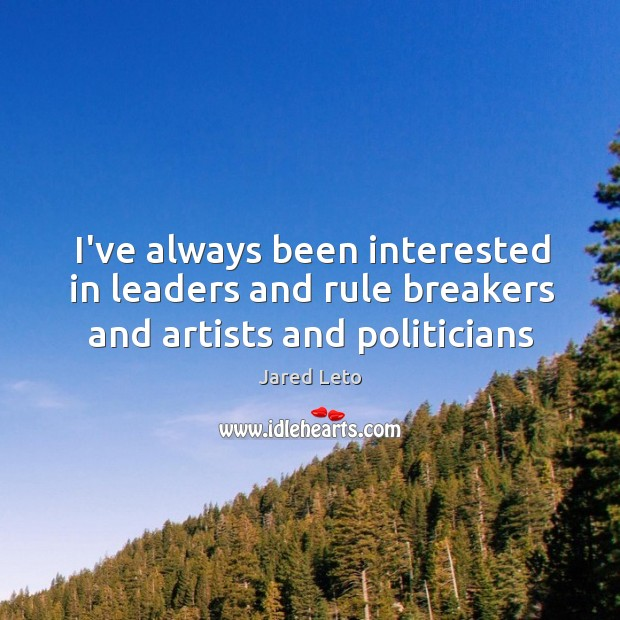 Image, I've always been interested in leaders and rule breakers and artists and politicians