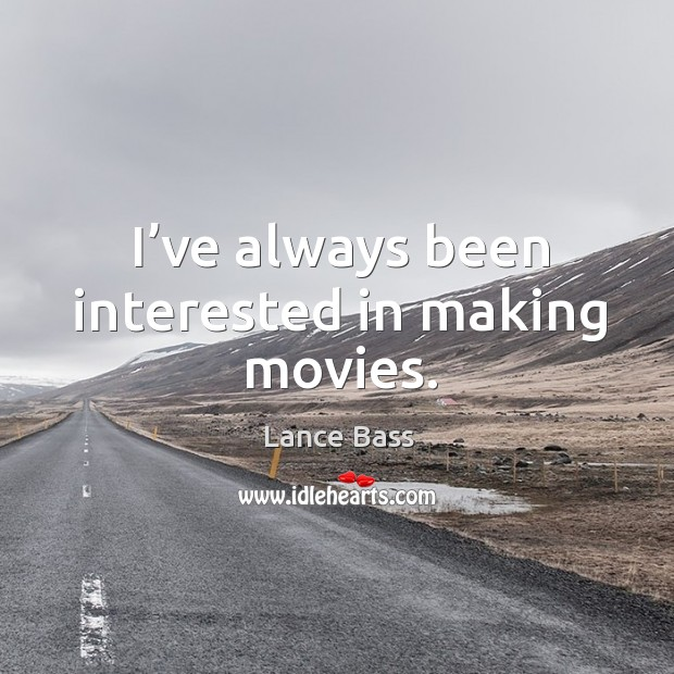 I've always been interested in making movies. Lance Bass Picture Quote