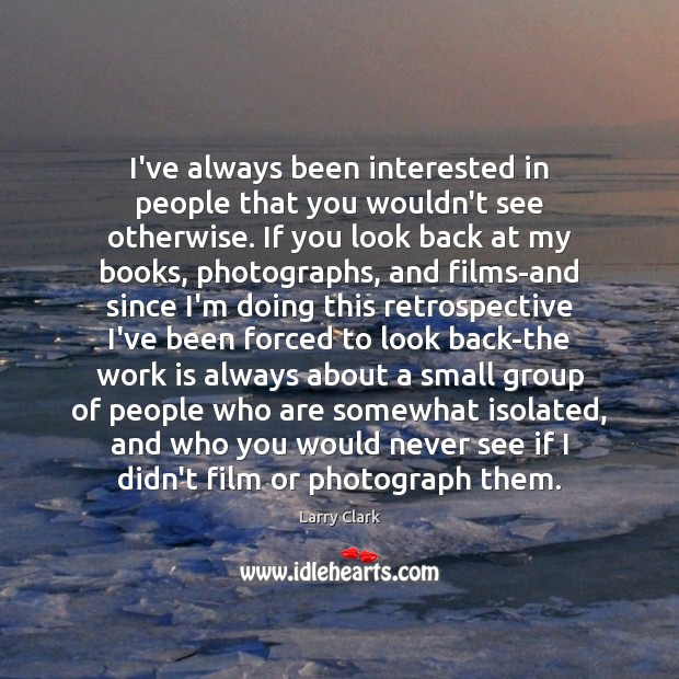 I've always been interested in people that you wouldn't see otherwise. If Image