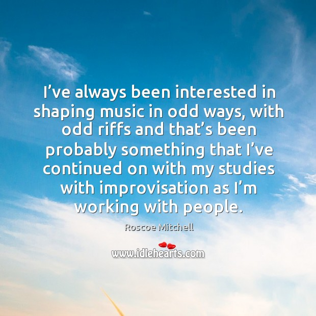 I've always been interested in shaping music in odd ways, with odd riffs and that's been probably something Image
