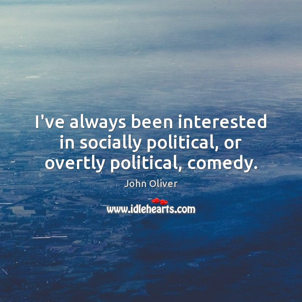 I've always been interested in socially political, or overtly political, comedy. John Oliver Picture Quote