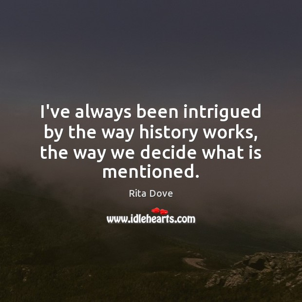 I've always been intrigued by the way history works, the way we decide what is mentioned. Rita Dove Picture Quote