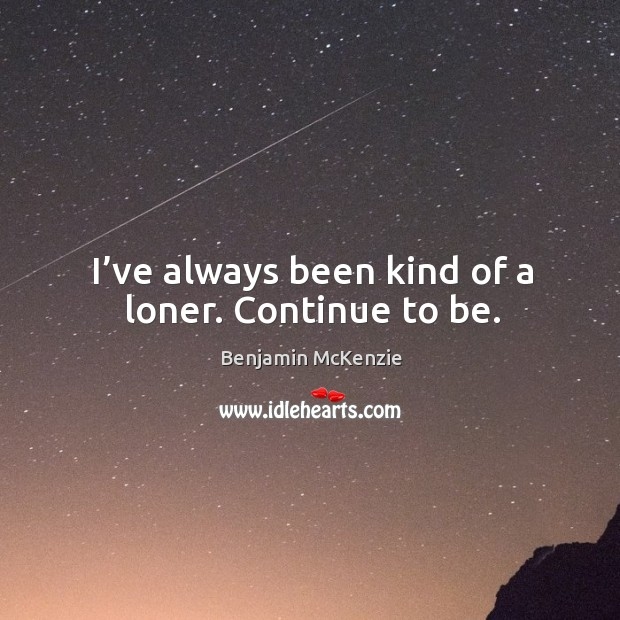 Image, I've always been kind of a loner. Continue to be.