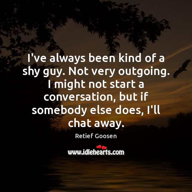Image, I've always been kind of a shy guy. Not very outgoing. I