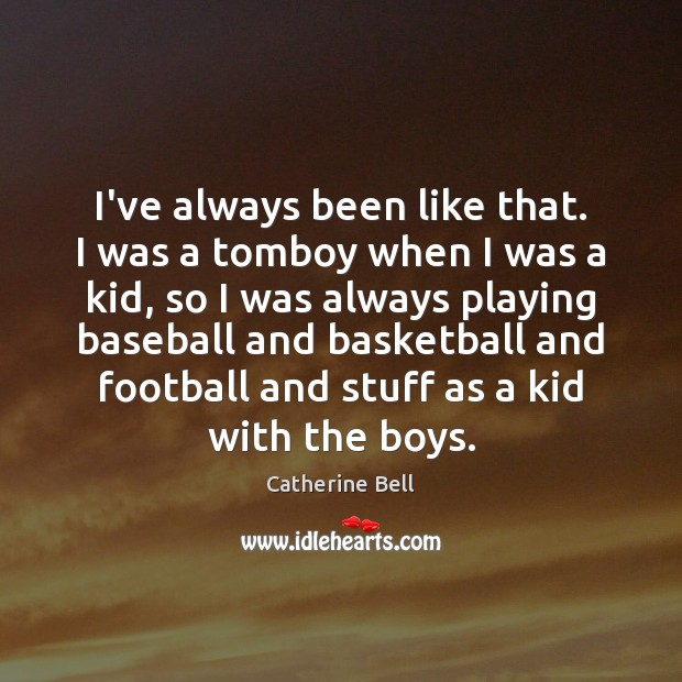 Image, I've always been like that. I was a tomboy when I was
