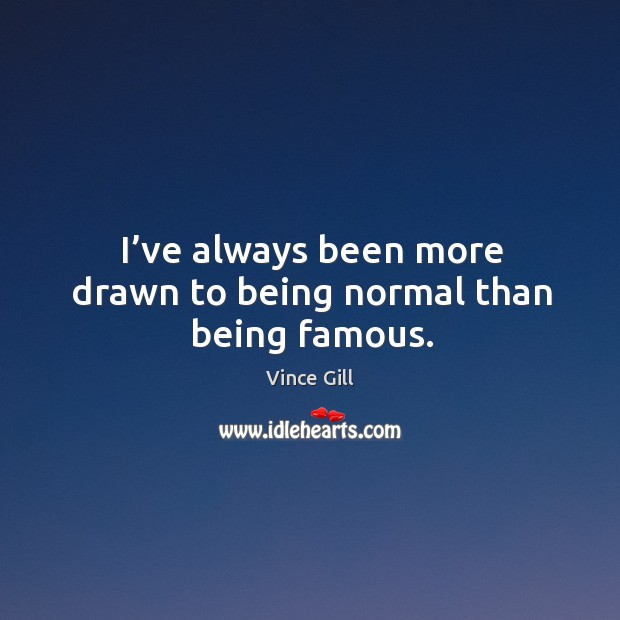 I've always been more drawn to being normal than being famous. Image