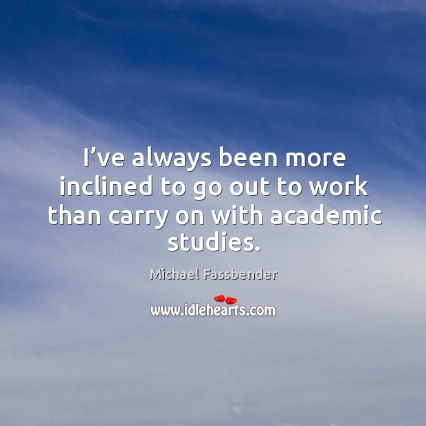 I've always been more inclined to go out to work than carry on with academic studies. Image