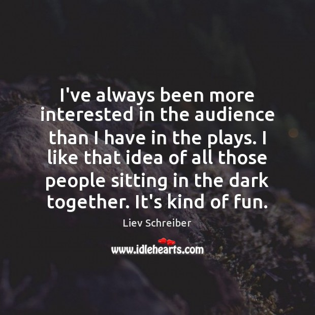I've always been more interested in the audience than I have in Liev Schreiber Picture Quote