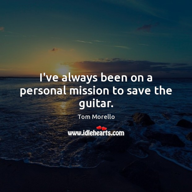 I've always been on a personal mission to save the guitar. Tom Morello Picture Quote
