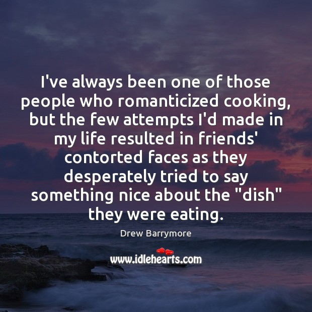 I've always been one of those people who romanticized cooking, but the Image
