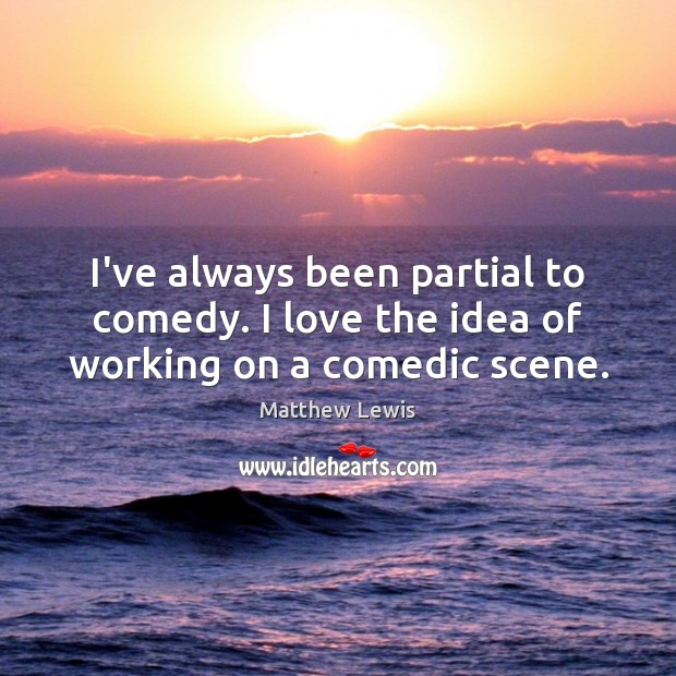 I've always been partial to comedy. I love the idea of working on a comedic scene. Image