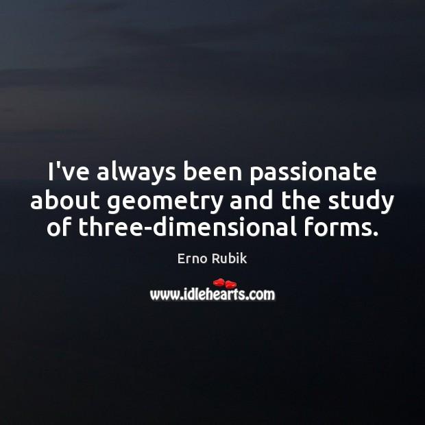 I've always been passionate about geometry and the study of three-dimensional forms. Erno Rubik Picture Quote