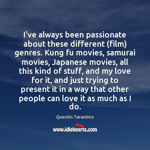 I've always been passionate about these different (film) genres. Kung fu movies, Quentin Tarantino Picture Quote