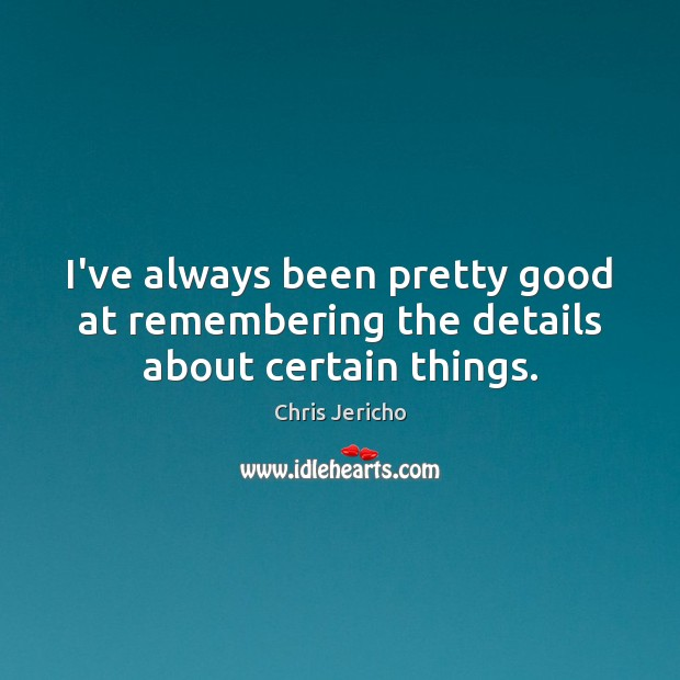 I've always been pretty good at remembering the details about certain things. Chris Jericho Picture Quote