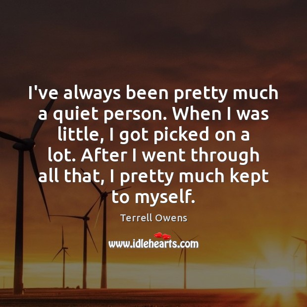 I've always been pretty much a quiet person. When I was little, Terrell Owens Picture Quote