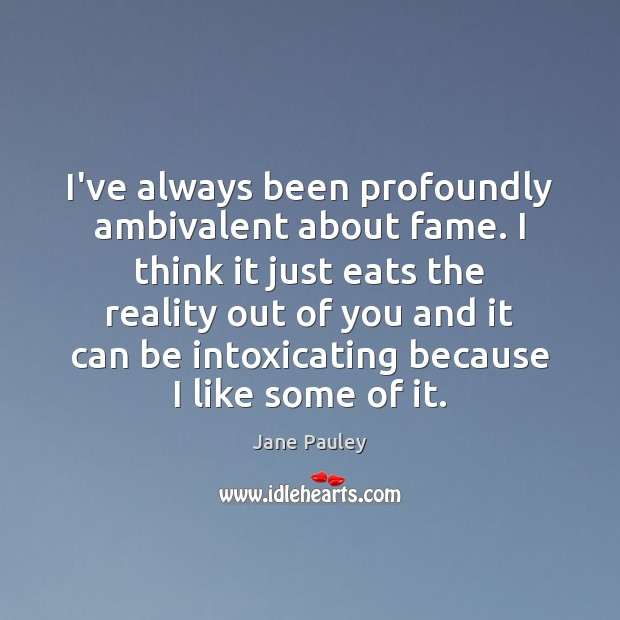 I've always been profoundly ambivalent about fame. I think it just eats Jane Pauley Picture Quote
