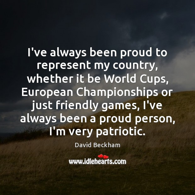I've always been proud to represent my country, whether it be World David Beckham Picture Quote