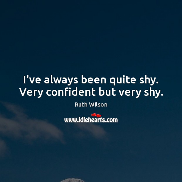 Image, I've always been quite shy. Very confident but very shy.