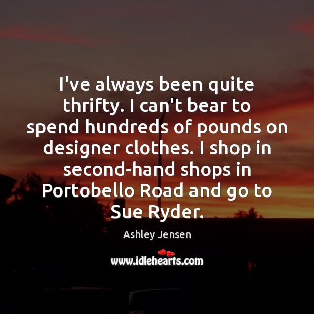 I've always been quite thrifty. I can't bear to spend hundreds of Ashley Jensen Picture Quote