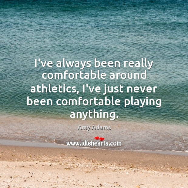 I've always been really comfortable around athletics, I've just never been comfortable Image