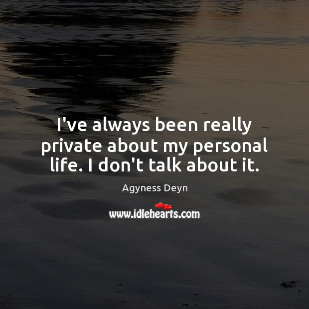 I've always been really private about my personal life. I don't talk about it. Agyness Deyn Picture Quote