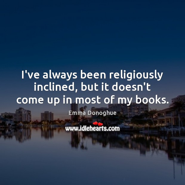Image, I've always been religiously inclined, but it doesn't come up in most of my books.