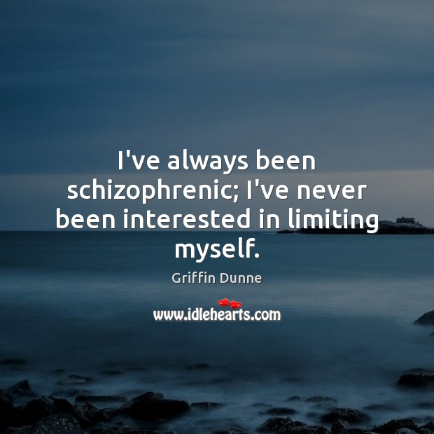 I've always been schizophrenic; I've never been interested in limiting myself. Image