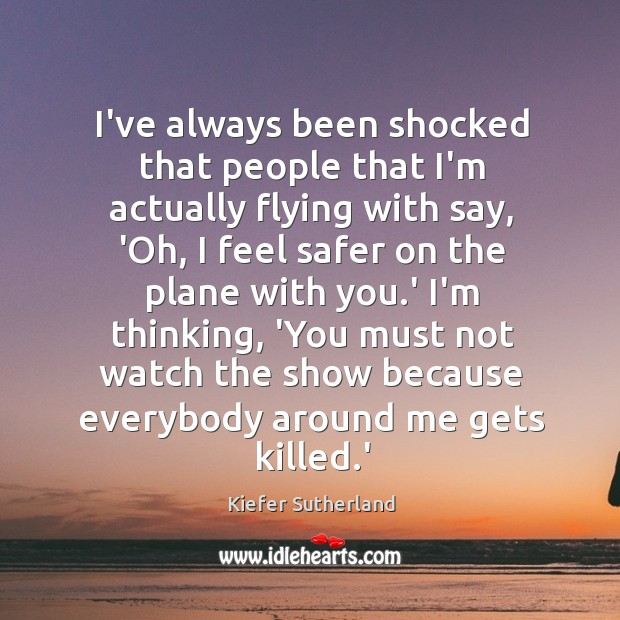 I've always been shocked that people that I'm actually flying with say, Image