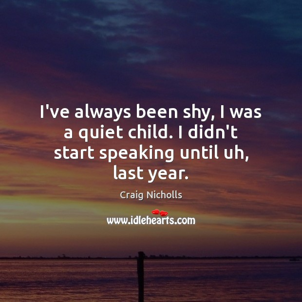 I've always been shy, I was a quiet child. I didn't start speaking until uh, last year. Craig Nicholls Picture Quote