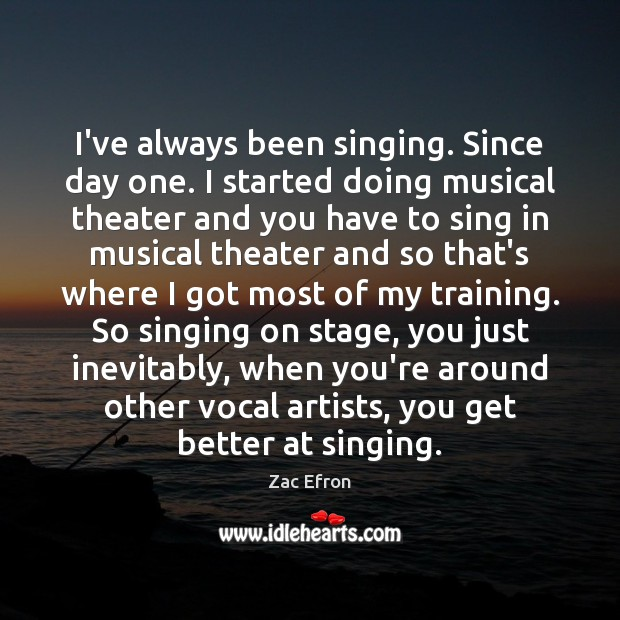 Image, I've always been singing. Since day one. I started doing musical theater