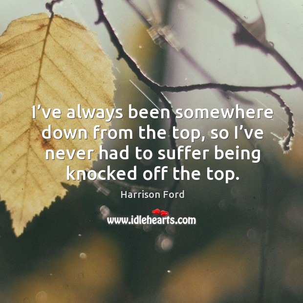 Image, I've always been somewhere down from the top, so I've never had to suffer being knocked off the top.