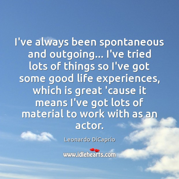 I've always been spontaneous and outgoing… I've tried lots of things so Leonardo DiCaprio Picture Quote
