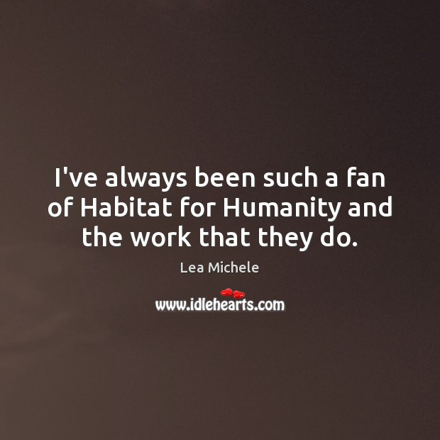 Lea Michele Picture Quote image saying: I've always been such a fan of Habitat for Humanity and the work that they do.