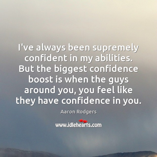 Image, I've always been supremely confident in my abilities. But the biggest confidence