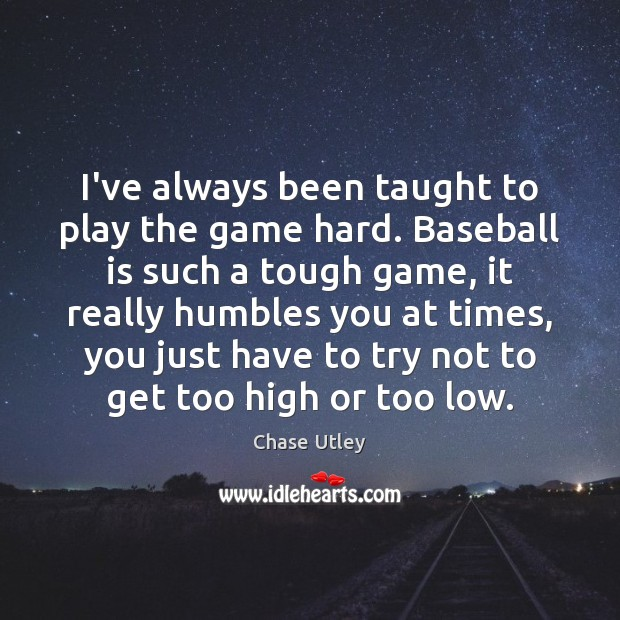 Image, I've always been taught to play the game hard. Baseball is such