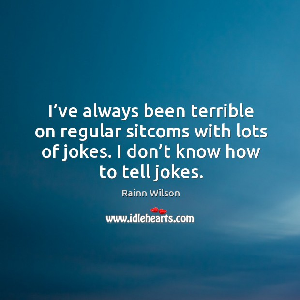 I've always been terrible on regular sitcoms with lots of jokes. I don't know how to tell jokes. Image
