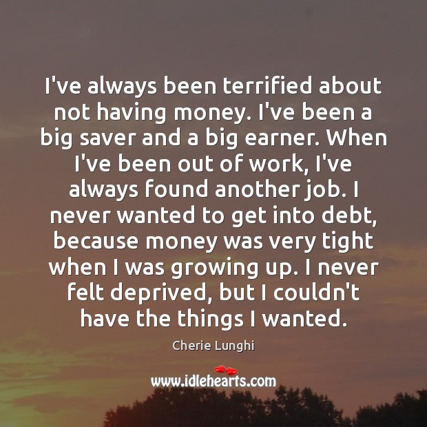 I've always been terrified about not having money. I've been a big Image