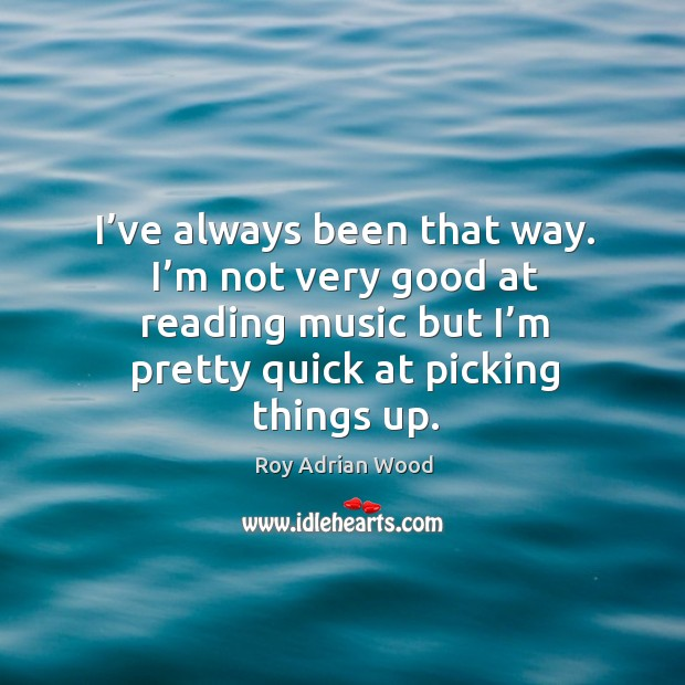 I've always been that way. I'm not very good at reading music but I'm pretty quick at picking things up. Image