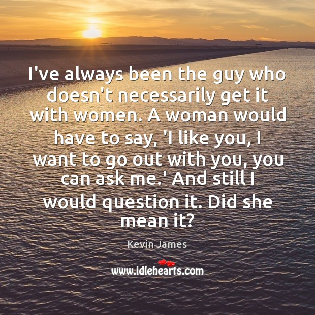 I've always been the guy who doesn't necessarily get it with women. Kevin James Picture Quote
