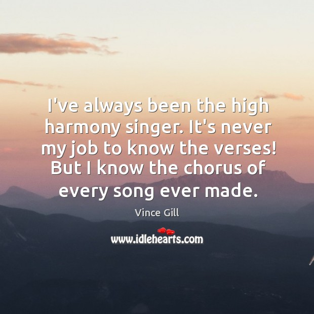 I've always been the high harmony singer. It's never my job to Vince Gill Picture Quote