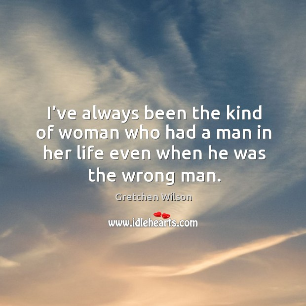 I've always been the kind of woman who had a man in her life even when he was the wrong man. Gretchen Wilson Picture Quote
