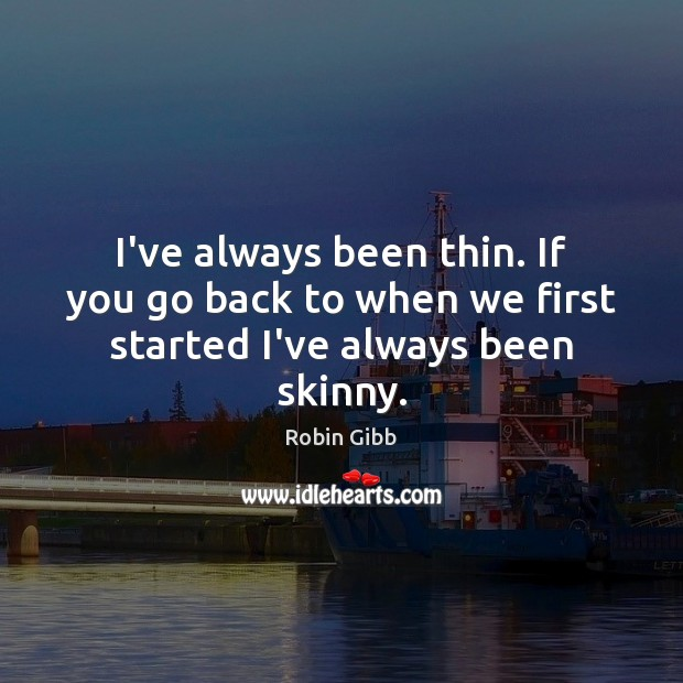 I've always been thin. If you go back to when we first started I've always been skinny. Robin Gibb Picture Quote