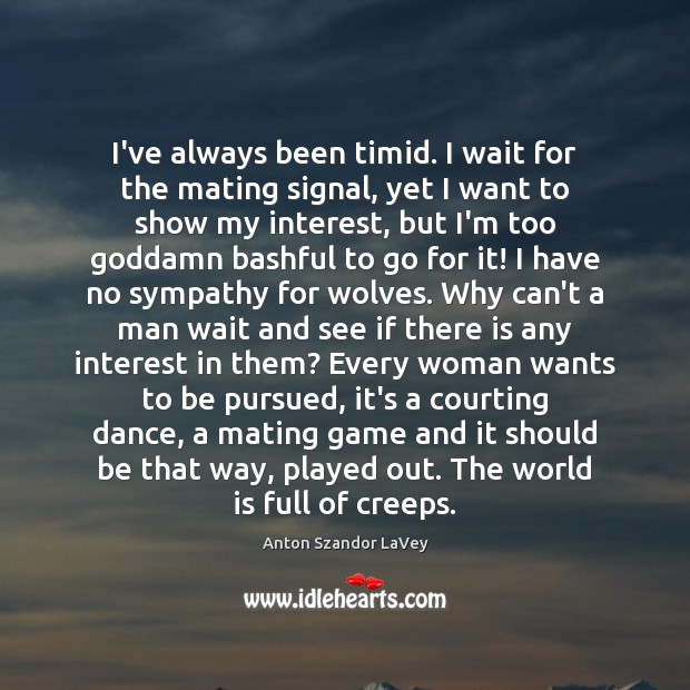 I've always been timid. I wait for the mating signal, yet I Anton Szandor LaVey Picture Quote