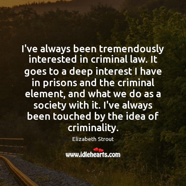 I've always been tremendously interested in criminal law. It goes to a Elizabeth Strout Picture Quote