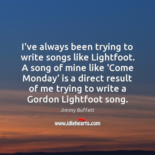 I've always been trying to write songs like Lightfoot. A song of Jimmy Buffett Picture Quote