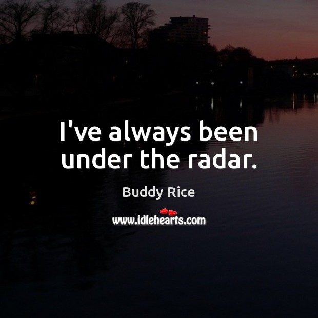 Image, I've always been under the radar.