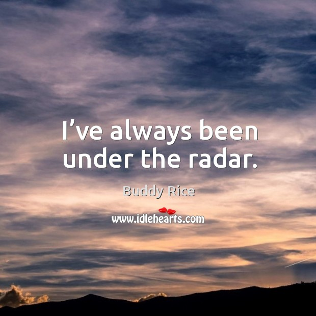 I've always been under the radar. Image